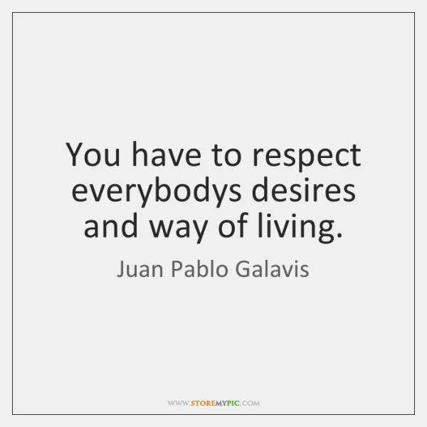 You have to respect everybodys desires and way of living.