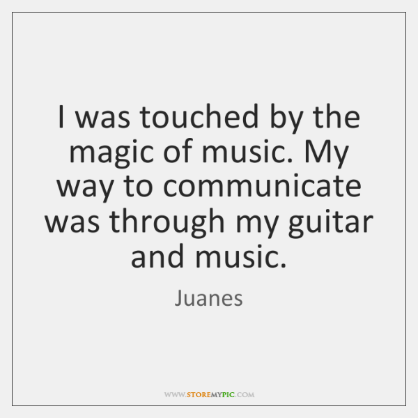 I was touched by the magic of music. My way to communicate ...