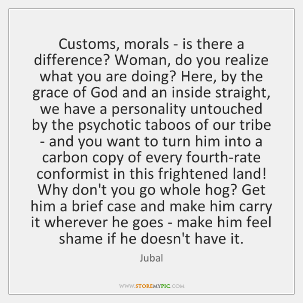 Customs, morals - is there a difference? Woman, do you realize what ...