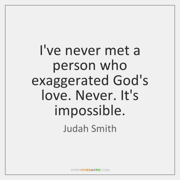 I've never met a person who exaggerated God's love. Never. It's impossible.