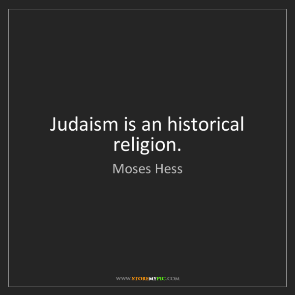 Moses Hess: Judaism is an historical religion.