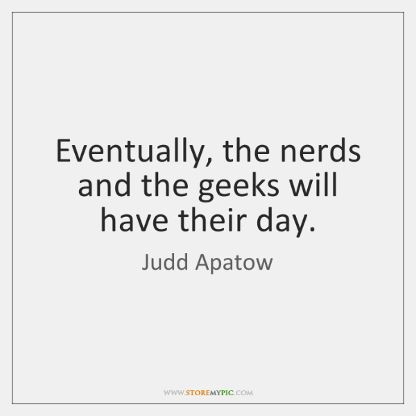 Eventually, the nerds and the geeks will have their day.