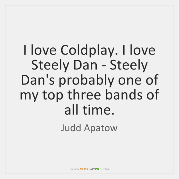 I love Coldplay. I love Steely Dan - Steely Dan's probably one ...