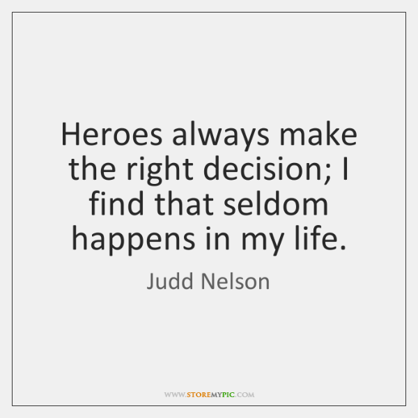 Heroes always make the right decision; I find that seldom happens in ...