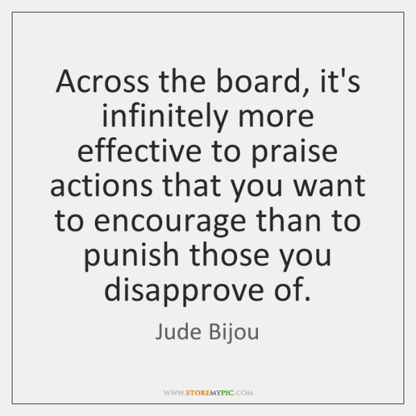 Across the board, it's infinitely more effective to praise actions that you ...