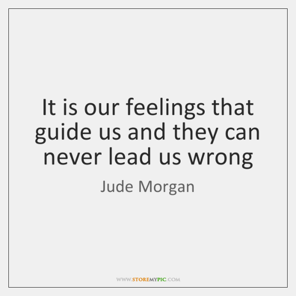 It is our feelings that guide us and they can never lead ...