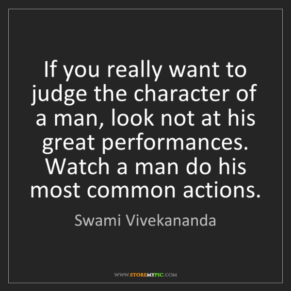 Swami Vivekananda: If you really want to judge the character of a man, look...
