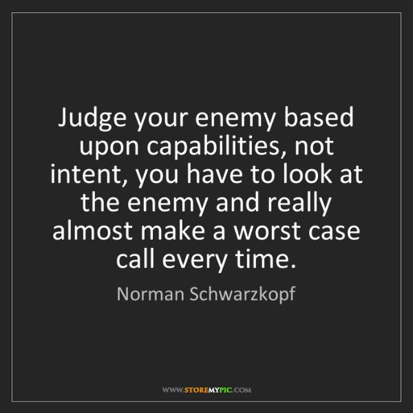Norman Schwarzkopf: Judge your enemy based upon capabilities, not intent,...