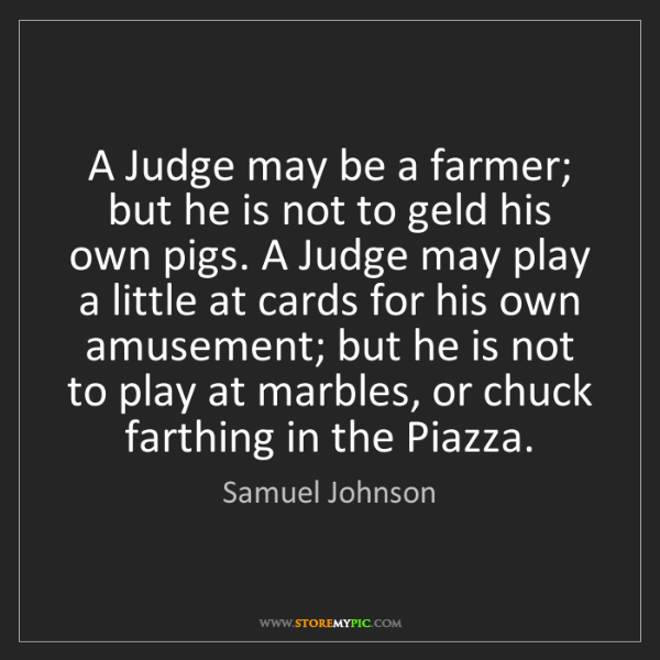 Samuel Johnson: A Judge may be a farmer; but he is not to geld his own...
