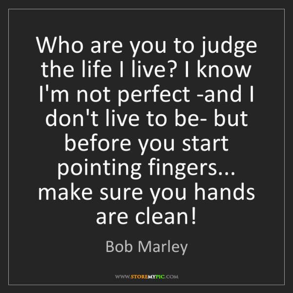 Bob Marley: Who are you to judge the life I live? I know I'm not...