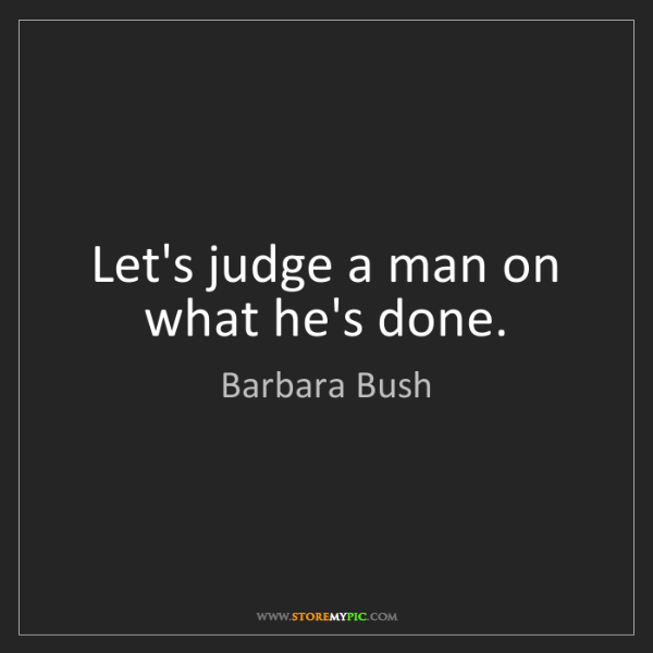 Barbara Bush: Let's judge a man on what he's done.
