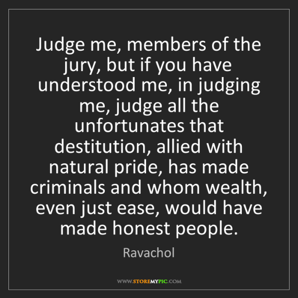 Ravachol: Judge me, members of the jury, but if you have understood...