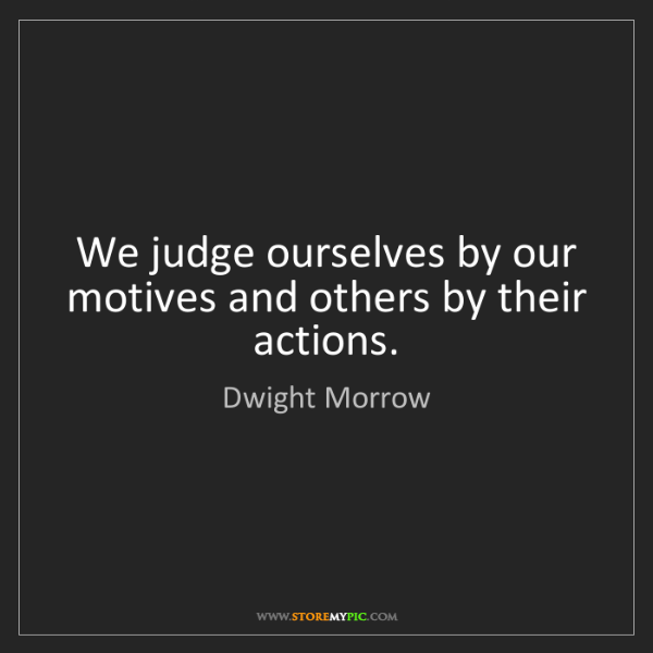 Dwight Morrow: We judge ourselves by our motives and others by their...