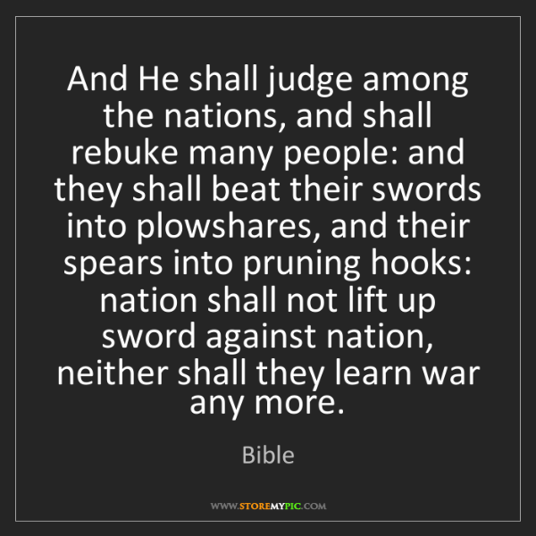 Bible: And He shall judge among the nations, and shall rebuke...