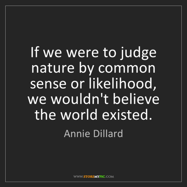Annie Dillard: If we were to judge nature by common sense or likelihood,...