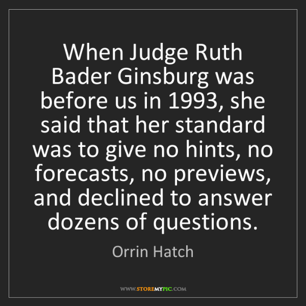 Orrin Hatch: When Judge Ruth Bader Ginsburg was before us in 1993,...