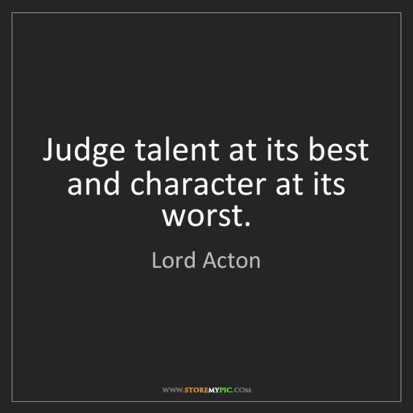 Lord Acton: Judge talent at its best and character at its worst.