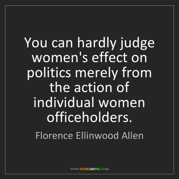 Florence Ellinwood Allen: You can hardly judge women's effect on politics merely...