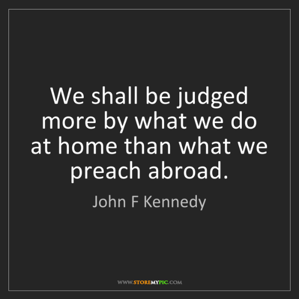 John F Kennedy: We shall be judged more by what we do at home than what...