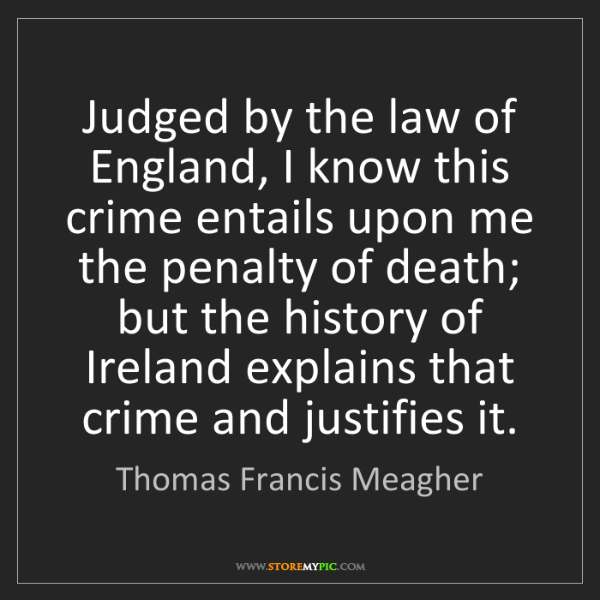 Thomas Francis Meagher: Judged by the law of England, I know this crime entails...