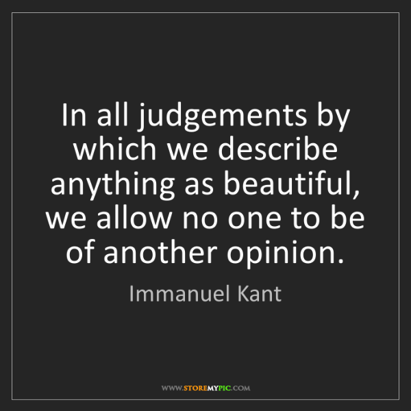 Immanuel Kant: In all judgements by which we describe anything as beautiful,...
