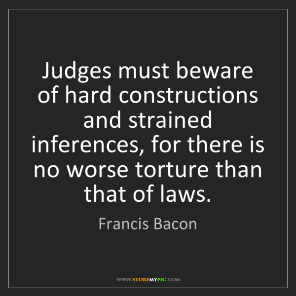 Francis Bacon: Judges must beware of hard constructions and strained...
