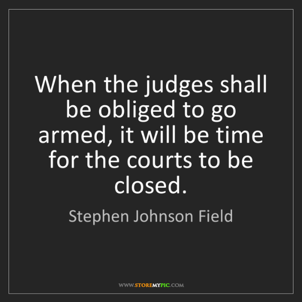Stephen Johnson Field: When the judges shall be obliged to go armed, it will...
