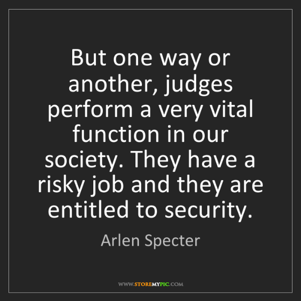 Arlen Specter: But one way or another, judges perform a very vital function...