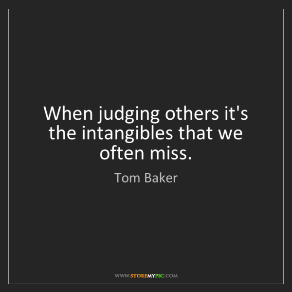 Tom Baker: When judging others it's the intangibles that we often...