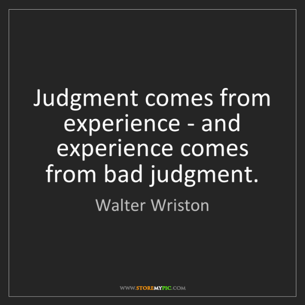 Walter Wriston: Judgment comes from experience - and experience comes...