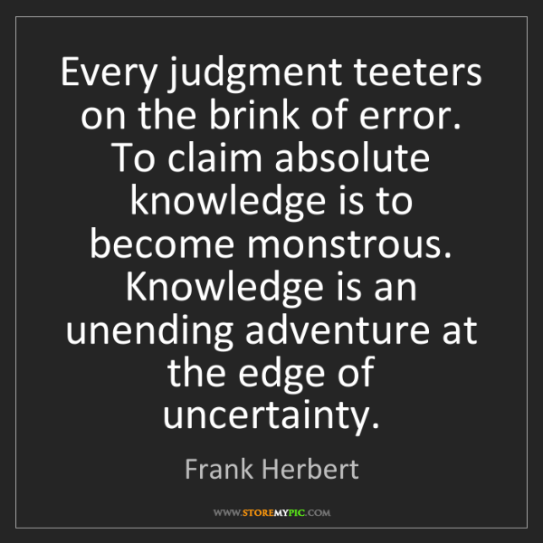 Frank Herbert: Every judgment teeters on the brink of error. To claim...
