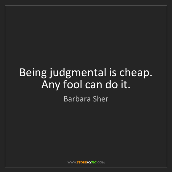 Barbara Sher: Being judgmental is cheap. Any fool can do it.