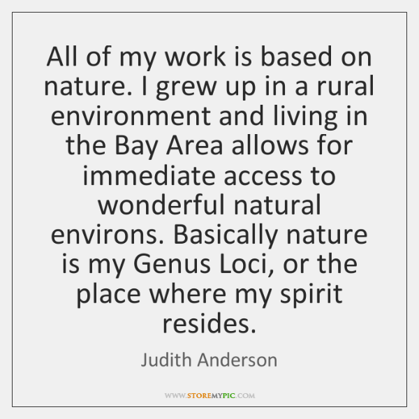 All of my work is based on nature. I grew up in ...