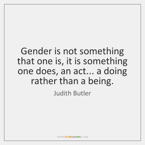 Gender is not something that one is, it is something one does, ...