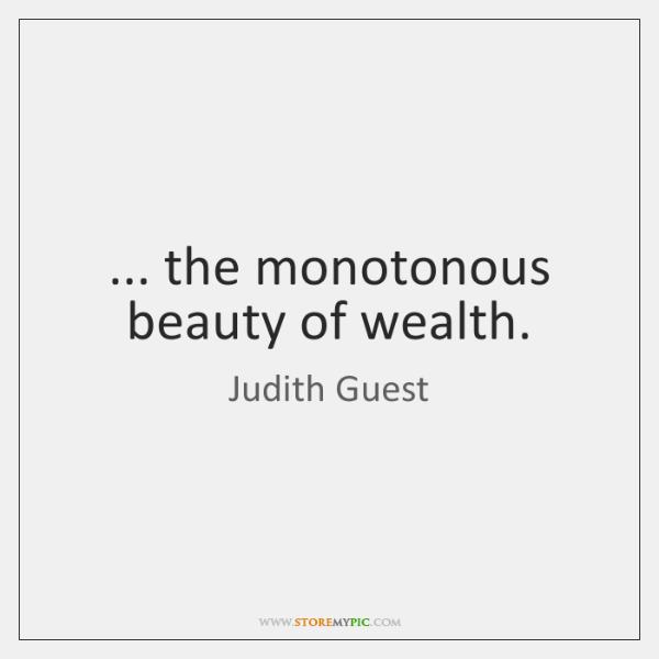 ... the monotonous beauty of wealth.