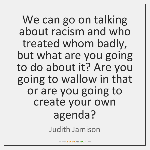 We can go on talking about racism and who treated whom badly, ...