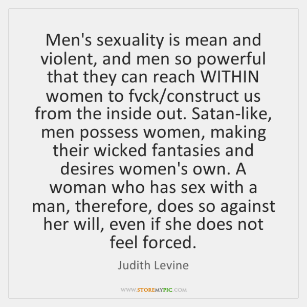 Men's sexuality is mean and violent, and men so powerful that they ...