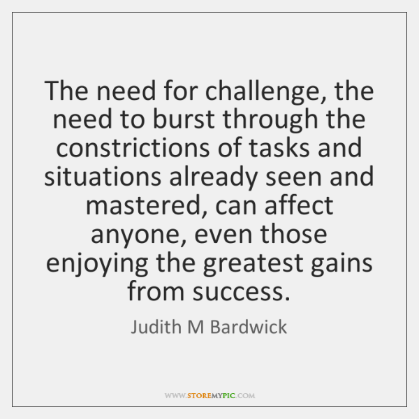The need for challenge, the need to burst through the constrictions of ...