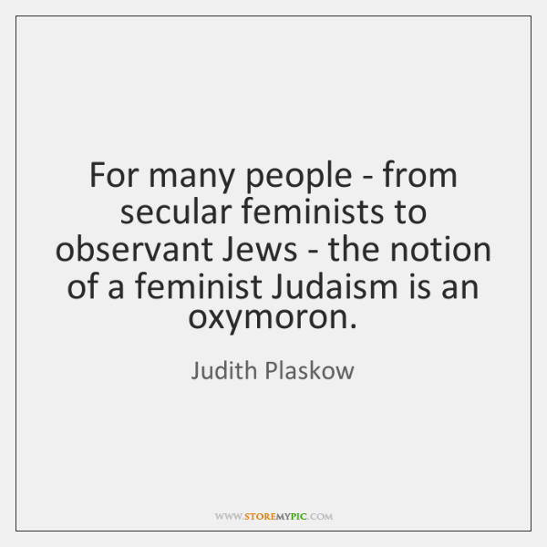 For many people - from secular feminists to observant Jews - the ...