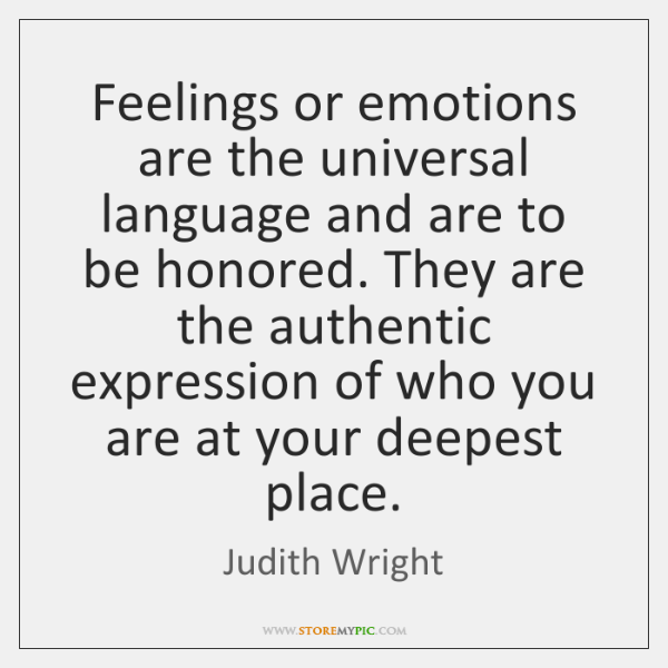 Feelings or emotions are the universal language and are to be honored. ...