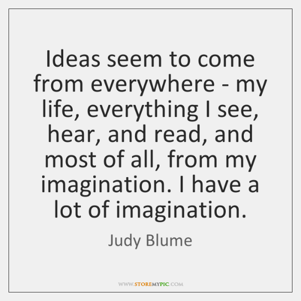 Ideas seem to come from everywhere - my life, everything I see, ...