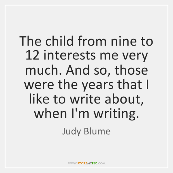 The child from nine to 12 interests me very much. And so, those ...