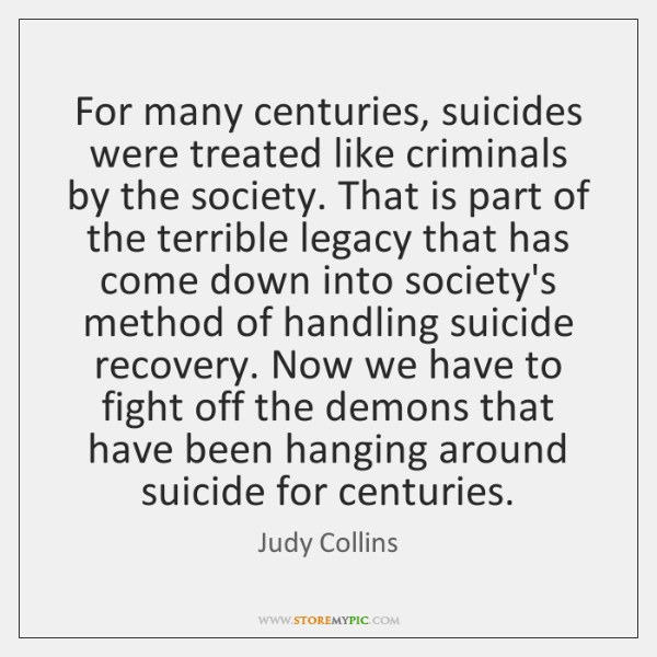 For many centuries, suicides were treated like criminals by the society. That ...