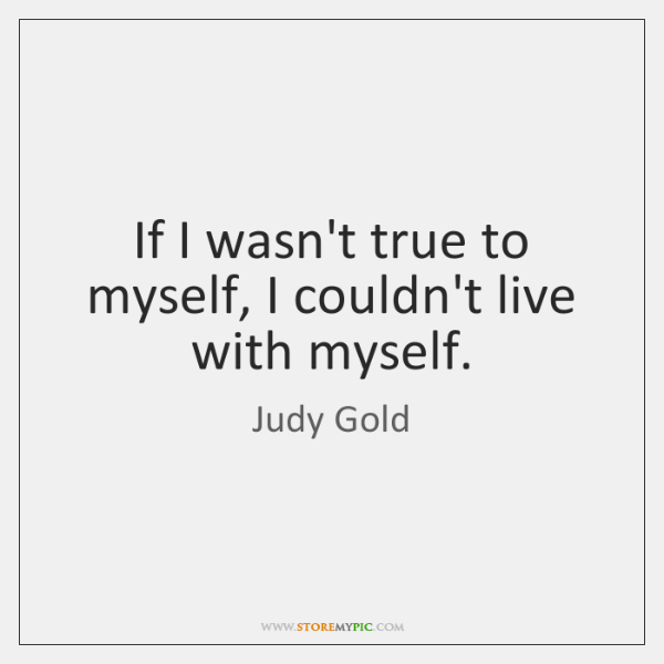 If I wasn't true to myself, I couldn't live with myself.