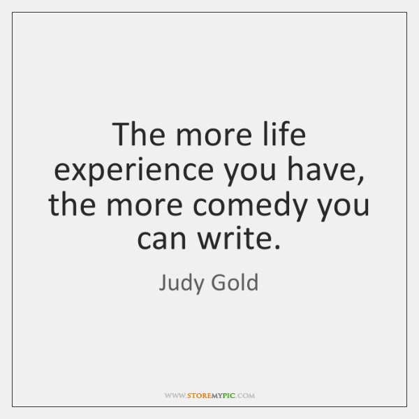 The more life experience you have, the more comedy you can write.