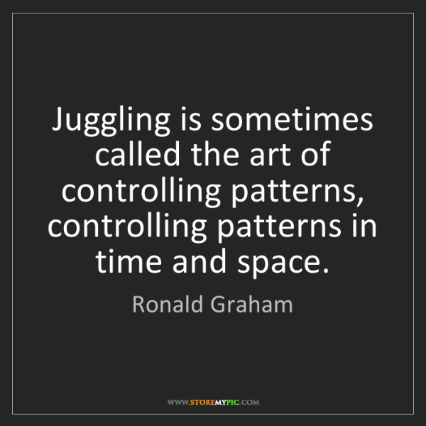 Ronald Graham: Juggling is sometimes called the art of controlling patterns,...
