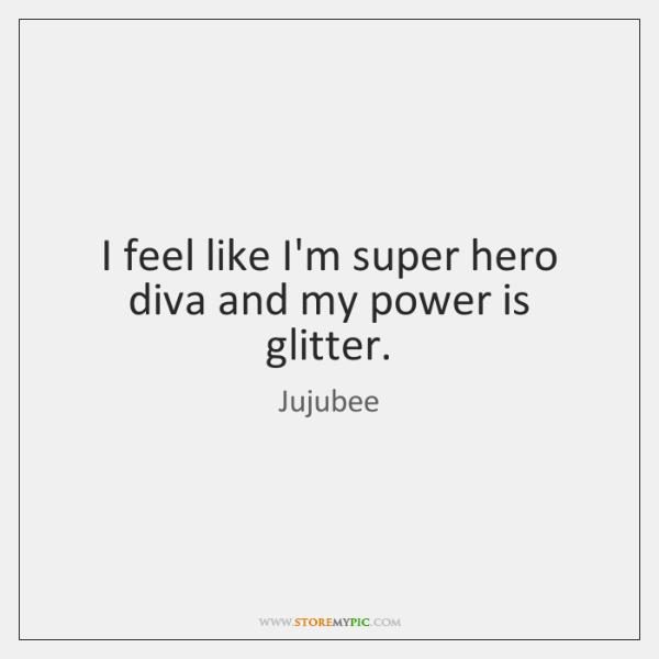 I feel like I'm super hero diva and my power is glitter.