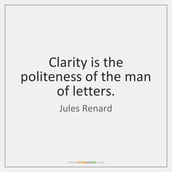 Clarity is the politeness of the man of letters.