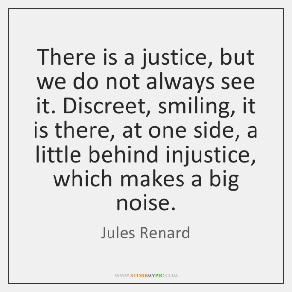 There is a justice, but we do not always see it. Discreet, ...