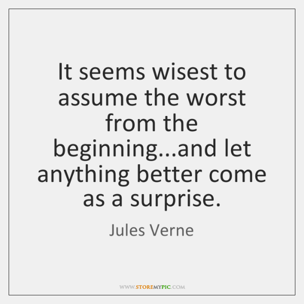 It seems wisest to assume the worst from the beginning...and let ...